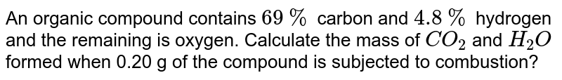 An organic compound contains `69%` carbon and `4.8%` hydrogen and the remaining is oxygen. Calculate the mass of `CO_2` and `H_2O` formed when 0.20 g of the compound is subjected to combustion?