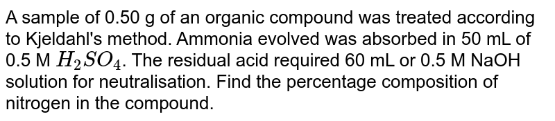 A sample of 0.50 g of an organic compound was treated according to Kjeldahl's method. Ammonia evolved was absorbed in 50 mL of 0.5 M `H_2SO_4`. The residual acid required 60 mL or 0.5 M NaOH solution for neutralisation. Find the percentage composition of nitrogen in the compound.