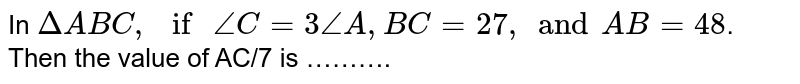 """In `Delta ABC , """" if """" angle C = 3 angle A, BC = 27 , and  AB = 48`. Then the value of AC/7 is ………."""