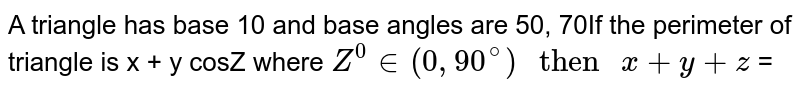 """A triangle has base 10 and base angles are 500, 70% If the perimeter of All is x + y cosZo where `Z^(0) in (0, 90^(@)) """" then """" x + y + z ` ="""