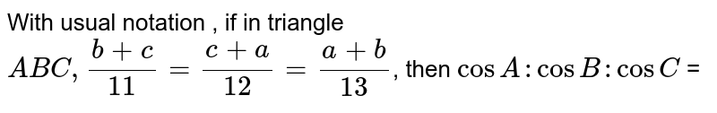 With usual notation , if in triangle `ABC, (b  + c)/11 = (c + a)/12 = (a + b)/13 `, then `cos A : cos B : cos C ` =