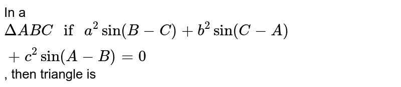 """In a `Delta ABC """" if """" a^(2) sin (B  - C) + b^(2) sin (C - A) + c^(2) sin (A - B) = 0 `, then triangle is"""