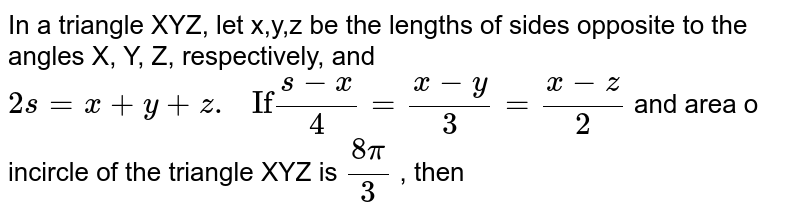 """In a triangle XYZ, let x,y,z be the lengths of sides opposite to the angles X, Y, Z, respectively, and `2s = x + y + z . """" If"""" (s - x)/4 = (x - y)/3 = (x - z)/2 ` and area o incircle of the triangle XYZ is `(8pi)/3` , then"""
