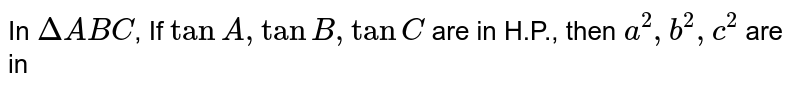 In `Delta ABC `, If `tan A , tan B , tan C ` are in H.P., then `a^(2) , b^(2), c^(2)` are in