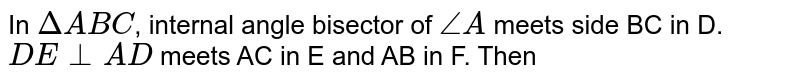 In `Delta ABC `, internal angle bisector of `angle A` meets side BC in D. `DE bot AD ` meets AC in E and AB in F. Then
