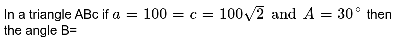 In a triangle ABc if `a=100= c=100 sqrt(2) and A=30^(@)` then the angle B=