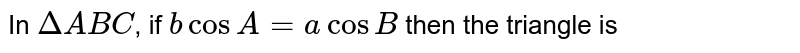 In `DeltABC`, if `b cos A= CosB` then the triangle is