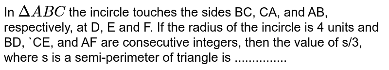 In `DeltaABC` the incircle touches the sides BC, CA, and AB, respectively, at D, E and F. If the radius of the incircle is 4 units and BD, `CE, and AF are consecutive integers, then the value of s/3, where s is a semi-perimeter of triangle is ...............