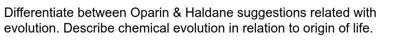 Differentiate between Oparin & Haldane suggestions related with evolution. Describe chemical evolution in relation to origin of life.