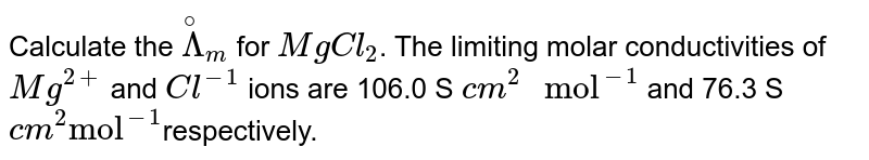 """Calculate the `overset(@)Lambda_(m)` for `MgCl_(2)`. The limiting molar conductivities of `Mg^(2+)`  and `Cl^(-1)`  ions are 106.0 S `cm^(2)"""" mol""""^(-1)`  and 76.3 S `cm^(2)""""mol""""^(-1)`respectively."""