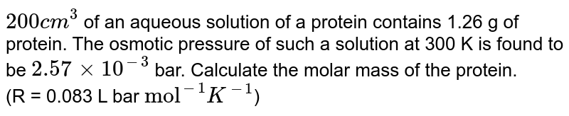 """`200 cm^(3)` of an aqueous solution of a protein contains 1.26 g of protein. The osmotic pressure of such a solution  at 300 K is found to be `2.57 xx 10^(-3)` bar. Calculate the molar mass of the protein. <br>  (R = 0.083 L bar `""""mol""""^(-1)K^(-1)`)"""