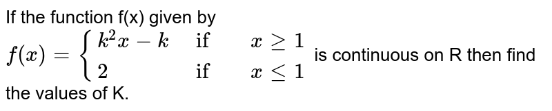 If the function f(x) given by <br> `f(x)={{:(k^(2)x-k,if, x ge1),(2,if,x le1):}` is continuous on R then find the values of K.