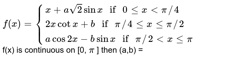 """`f(x) = {{:(x + asqrt(2) sinx """" if """"0 le x lt pi//4),(2x cot x + b  """" if """" pi//4 le x le pi//2),(a cos 2x - b sin x """" if """" pi//2 lt x le pi):}`<br>  f(x) is continuous on [0, `pi` ] then (a,b) ="""