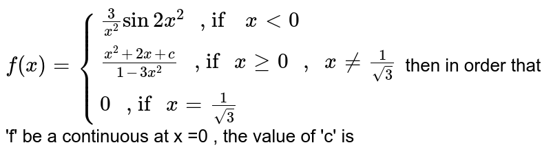 """`f(x) = {{:((3)/(x^(2))  Sin 2x^(2) """" , if  """" x lt 0),((x^(2) + 2x + c)/(1-3x^(2) ) """" , if """" x ge 0 """" , """" x ne (1)/(sqrt(3))),(0 """" , if """" x = (1)/(sqrt(3))):}` then in order that 'f' be a continuous at x =0 , the value of 'c' is"""