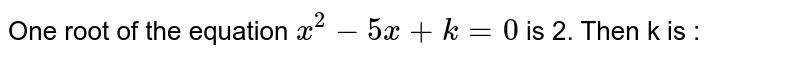 One root of the equation  ` x^(2)  - 5x+ k = 0 ` is 2. Then k is :