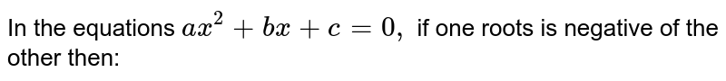 In the equations `ax^(2)  + bx+ c =0 , ` if one roots is negative of the other then:
