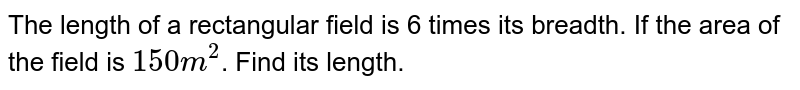 The length  of a rectangular field is 6 times its breadth. If the area of the field is ` 150 m ^(2) `. Find its length.