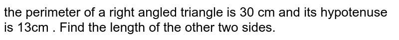 the perimeter of a right angled triangle is 30 cm and its hypotenuse is 13cm . Find the length  of the other two sides.