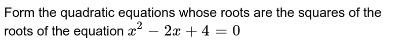 Form the quadratic equations whose roots are the squares of the roots of the equation `x^(2) -2x+ 4 =0 `