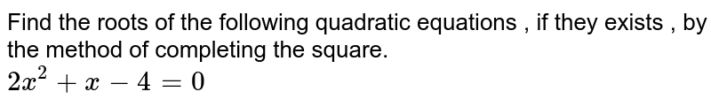 Find the roots of the following quadratic equations , if they exists , by the method of completing the square. <br> ` 2x^(2) + x- 4 =0`
