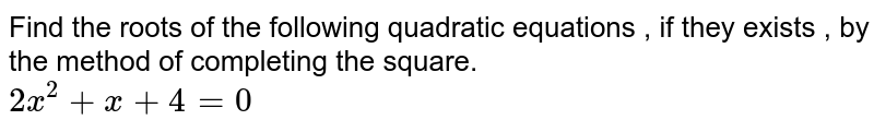 Find the roots of the following quadratic equations , if they exists , by the method of completing the square. <br> ` 2x^(2) +x+4=0 `
