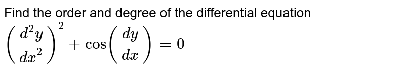 Find the order and degree of the differential equation `((d^(2) y )/( dx^2) )^(2) + cos ((dy)/( dx) ) =0`