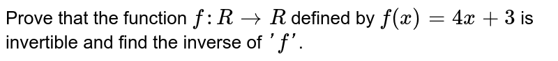 Prove that the function `f:  R to R` defined by `f(x) = 4x + 3` is invertible and first the inverse of `'f'`.