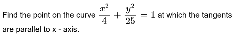 Find the point on the curve `(x^(2))/4+(y^(2))/25=1` at which the tangents are parallel to x - axis.