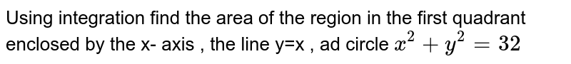 Using  integration  find the  area  of the  region  in the  first  quadrant  enclosed  by the  x- axis  , the  line   y=x  , ad  circle  ` x^2 +y^2 =32`
