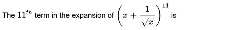 The `11^(th)` term in the expansion of `(x+(1)/(sqrt(x)))^(14)` is
