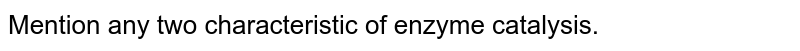 b) Mention any two characteristic of enzyme catalysis.
