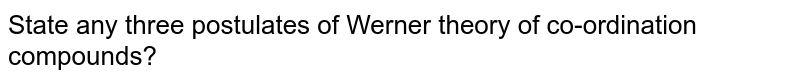 State any three postulates of Werner theory of co-ordination compounds?
