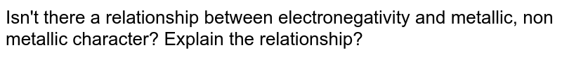 Isn't there a relationship between electronegativity and metallic, non metallic character? Explain the relationship?