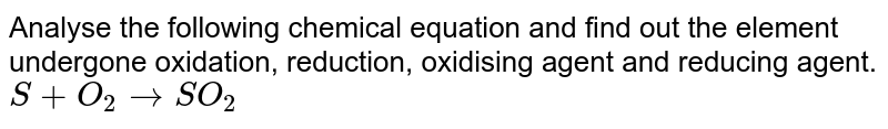 Analyse the following chemical equation and find out the element undergone oxidation, reduction, oxidising agent and reducing agent. <br> `S+O_2rarrSO_2`