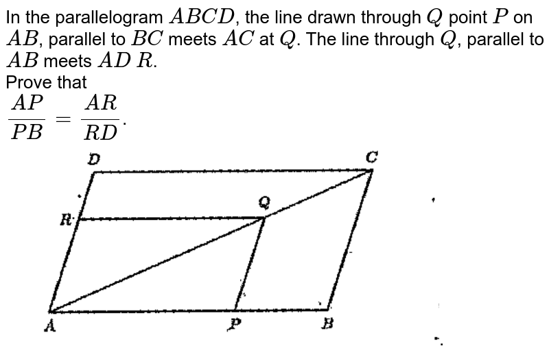 """In the parallelogram `ABCD`, the line drawn through `Q` point `P` on `AB`, parallel to `BC` meets `AC` at `Q`. The line through `Q`, parallel to `AB` meets `AD` `R`. <br> Prove that <br> `(AP)/(PB)=(AR)/(RD)`. <img src=""""https://doubtnut-static.s.llnwi.net/static/physics_images/EXP_RF_IX_MAT_P01_C06_E02_006_Q01.png"""" width=""""80%"""">."""