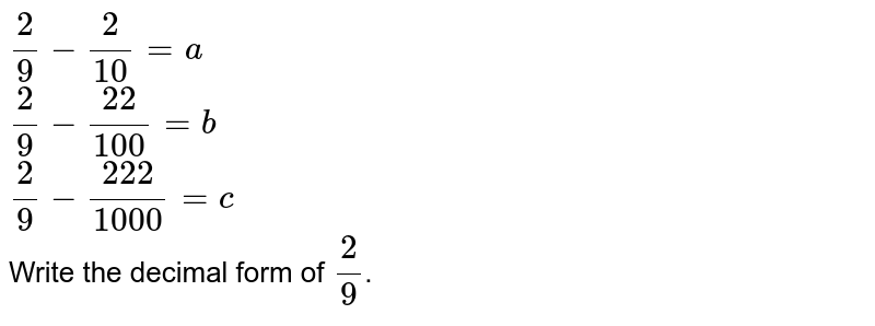 `2/9-2/10=a` <br> `2/9-22/100=b` <br> `2/9-222/1000=c` <br> Write the decimal form of `2/9`.