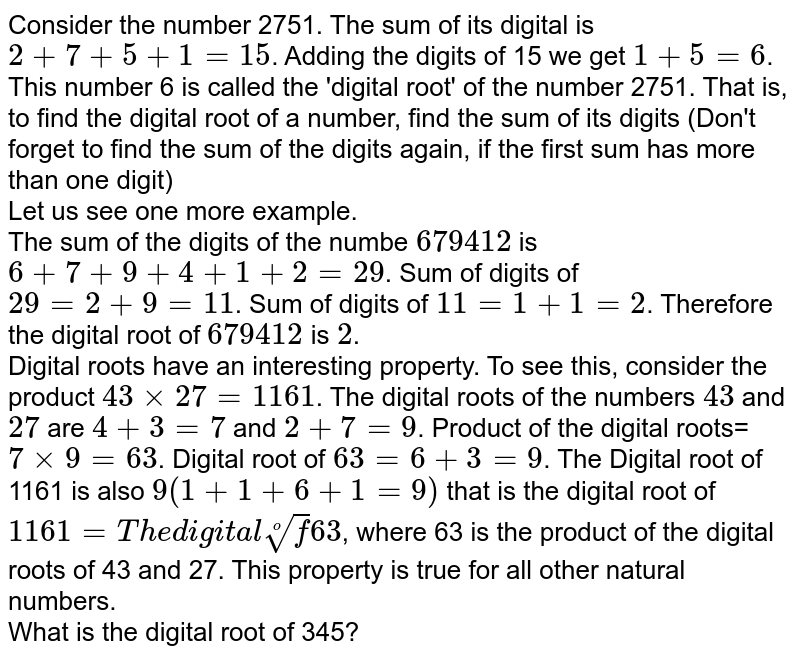 Consider the number 2751. The sum of its digital is `2+7+5+1=15`. Adding the digits of 15 we get `1+5=6`. This number 6 is called the 'digital root' of the number 2751. That is, to find the digital root of a number, find the sum of its digits (Don't forget to find the sum of the digits again, if the first sum has more than one digit) <br>  Let us see one more example. <br> The sum of the digits of the numbe `679412`  is `6+7+9+4+1+2=29`. Sum of digits of `29=2+9=11`. Sum of digits of `11=1+1=2`. Therefore the digital root of `679412` is `2`. <br>  Digital roots have an interesting property. To see this, consider the product `43times27=1161`. The digital roots of the numbers `43` and `27` are `4+3=7` and `2+7=9`. Product of the digital roots=`7times9=63`. Digital root of `63=6+3=9`. The Digital root of 1161 is also `9(1+1+6+1=9)` that is the digital root of `1161=The digital root of 63`, where 63 is the product of the digital roots of 43 and 27. This property is true for all other natural numbers. <br> What is the digital root of 345?