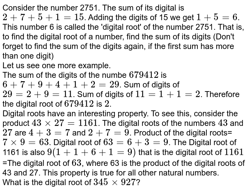 Consider the number 2751. The sum of its digital is `2+7+5+1=15`. Adding the digits of 15 we get `1+5=6`. This number 6 is called the 'digital root' of the number 2751. That is, to find the digital root of a number, find the sum of its digits (Don't forget to find the sum of the digits again, if the first sum has more than one digit) <br>  Let us see one more example. <br> The sum of the digits of the numbe `679412`  is `6+7+9+4+1+2=29`. Sum of digits of `29=2+9=11`. Sum of digits of `11=1+1=2`. Therefore the digital root of `679412` is `2`. <br>  Digital roots have an interesting property. To see this, consider the product `43times27=1161`. The digital roots of the numbers `43` and `27` are `4+3=7` and `2+7=9`. Product of the digital roots=`7times9=63`. Digital root of `63=6+3=9`. The Digital root of 1161 is also `9(1+1+6+1=9)` that is the digital root of `1161=The digital root of 63`, where 63 is the product of the digital roots of 43 and 27. This property is true for all other natural numbers. <br> What is the digital root of `345times927`?