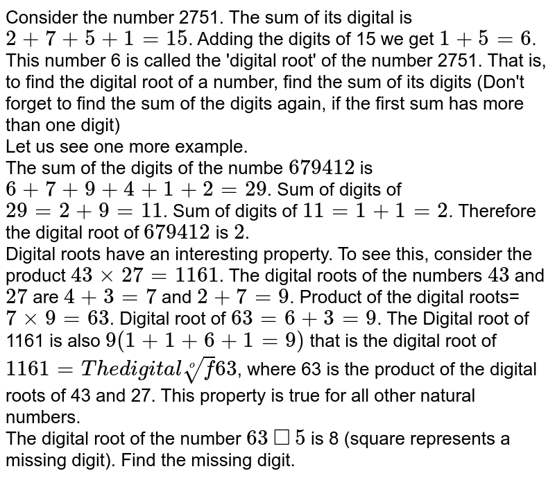 Consider the number 2751. The sum of its digital is `2+7+5+1=15`. Adding the digits of 15 we get `1+5=6`. This number 6 is called the 'digital root' of the number 2751. That is, to find the digital root of a number, find the sum of its digits (Don't forget to find the sum of the digits again, if the first sum has more than one digit) <br>  Let us see one more example. <br> The sum of the digits of the numbe `679412`  is `6+7+9+4+1+2=29`. Sum of digits of `29=2+9=11`. Sum of digits of `11=1+1=2`. Therefore the digital root of `679412` is `2`. <br>  Digital roots have an interesting property. To see this, consider the product `43times27=1161`. The digital roots of the numbers `43` and `27` are `4+3=7` and `2+7=9`. Product of the digital roots=`7times9=63`. Digital root of `63=6+3=9`. The Digital root of 1161 is also `9(1+1+6+1=9)` that is the digital root of `1161=The digital root of 63`, where 63 is the product of the digital roots of 43 and 27. This property is true for all other natural numbers. <br> The digital root of the number `63square5` is 8 (square represents a missing digit). Find the missing digit.