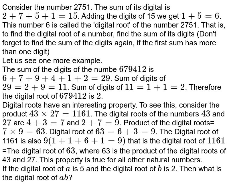 Consider the number 2751. The sum of its digital is `2+7+5+1=15`. Adding the digits of 15 we get `1+5=6`. This number 6 is called the 'digital root' of the number 2751. That is, to find the digital root of a number, find the sum of its digits (Don't forget to find the sum of the digits again, if the first sum has more than one digit) <br>  Let us see one more example. <br> The sum of the digits of the numbe `679412`  is `6+7+9+4+1+2=29`. Sum of digits of `29=2+9=11`. Sum of digits of `11=1+1=2`. Therefore the digital root of `679412` is `2`. <br>  Digital roots have an interesting property. To see this, consider the product `43times27=1161`. The digital roots of the numbers `43` and `27` are `4+3=7` and `2+7=9`. Product of the digital roots=`7times9=63`. Digital root of `63=6+3=9`. The Digital root of 1161 is also `9(1+1+6+1=9)` that is the digital root of `1161=The digital root of 63`, where 63 is the product of the digital roots of 43 and 27. This property is true for all other natural numbers. <br> If the digital root of `a` is 5 and the digital root of `b` is 2. Then what is the digital root of `ab`?