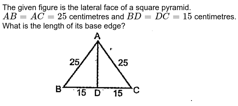 """The given figure is the lateral face of a square pyramid. `AB=AC=25` centimetres and `BD=DC=15` centimetres.  What is the length of its base edge? <br> <img src=""""https://doubtnut-static.s.llnwi.net/static/physics_images/EXP_QNB_MAT_X_MAR_19_E01_021_Q01.png"""" width=""""80%"""">."""