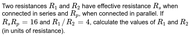 Two resistances `R_1` and `R_2` have effective resistance `R_s` when connected in series and `R_p`, when connected in parallel. If `R_s R_p = 16` and `R_1//R_2 = 4`, calculate the values of `R_1` and `R_2` (in units of resistance).