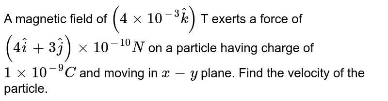 A magnetic field of `(4 xx 10^-3 hatk)` T exerts a force of `(4hati+3hatj) xx 10^-10 N` on a particle having charge of `1 xx 10^-9 C` and moving in `x-y` plane. Find the velocity of the particle.