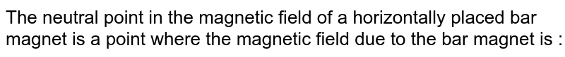 The neutral point in the magnetic field of a horizontally placed bar magnet is a point where the magnetic field due to the bar magnet is :