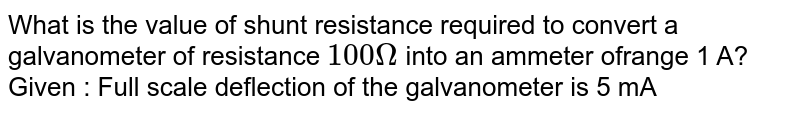 What is the value of shunt resistance required to convert a galvanometer of resistance `100 Omega` into an ammeter ofrange 1 A? Given : Full scale deflection of the galvanometer is 5 mA