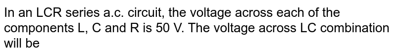 In an LCR series a.c. circuit, the voltage across each of the components L, C and R is 50 V. The voltage across LC combination will be