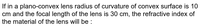 If in a plano-convex lens radius of curvature of convex surface is 10 cm and the focal length of the lens is 30 cm, the refractive index of the material of the lens will be :