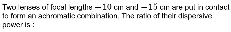 Two lenses of focal lengths `+10` cm and `-15` cm are put in contact to form an achromatic combination. The ratio of their dispersive power is :