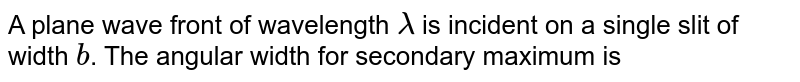 A plane wave front of wavelength `lambda` is incident on a single slit of width `b`. The angular width for secondary maximum is