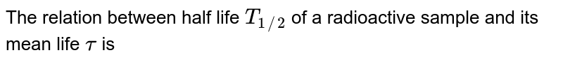 The relation between half life `T_(1//2)` of a radioactive sample and its mean life `tau` is